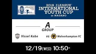 【公式】ヴィッセル神戸U-18(日本)vsウルヴァーハンプトン・ワンダラーズFC(イングランド)-Vissel Kobe U-18 vs  Wolverhampton FC/ENG