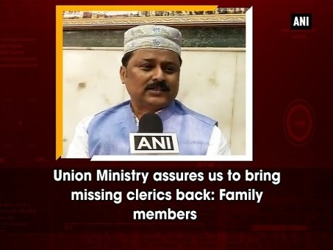 Union Ministry assures us to bring missing clerics back: Family members   - ANI #News