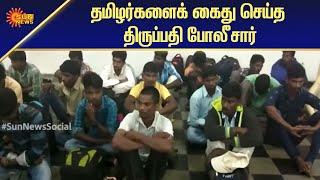 தமிழர்களைக் கைது செய்த திருப்பதி போலீசார் | National News | Tamil News | Sun News