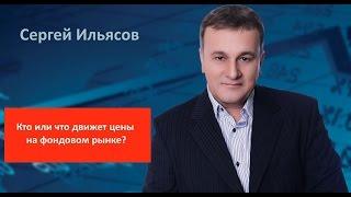 Сергей Ильясов. Кто или что движет цены на фондовом рынке?