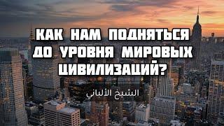 Как нам подняться до уровня мировых цивилизаций - Шейх Альбани | Лекции об Исламе
