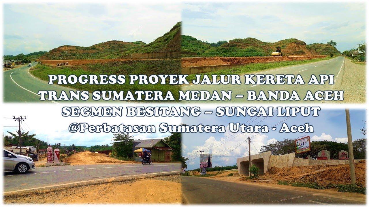 Progress Proyek Jalur Kereta Api Trans Sumatera Medan Banda Aceh Segmen Besitang Sungai Liput Youtube