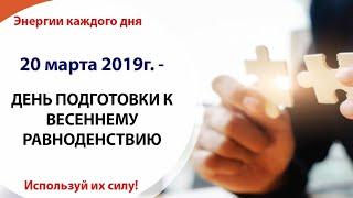 20 марта (Вт) 2019г. - ДЕНЬ ПОДГОТОВКИ К ВЕСЕННЕМУ РАВНОДЕНСТВИЮ