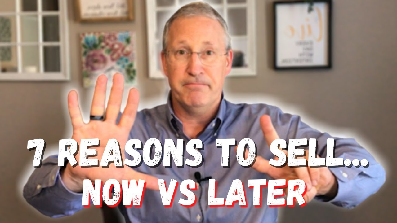 7 Reasons Why You Should Sell NOW vs LATER