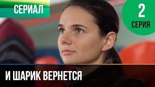 И шарик вернется 2 серия - Мелодрама | Фильмы и сериалы - Русские мелодрамы