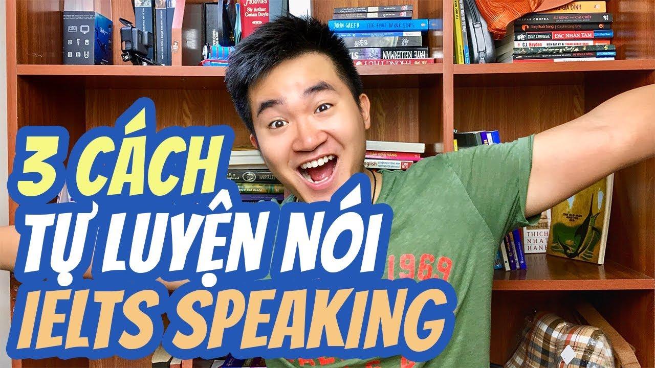 Tự Học Ở Nhà Thì Luyện Nói Tiếng Anh NTN ? 3 Cách Tự Luyện Nói IELTS SPEAKING| 5 Minutes about IELTS