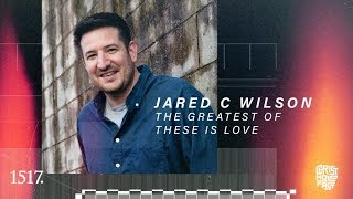 Jared C Wilson | The Greatest of These is Love