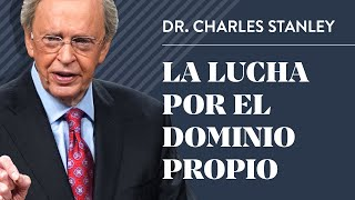 La lucha por el dominio propio – Dr. Charles Stanley