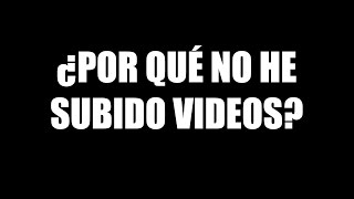 ¿Por qué no he estado subiendo videos?