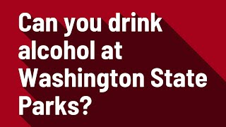 Can you drink alcohol at Washington State Parks?
