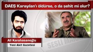 Ali Karahasanoğlu  DAEŞ Karayılan'ı öldürse, o da şehit mi olur