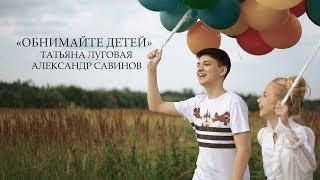 Александр Савинов и Татьяна Луговая - Обнимайте детей