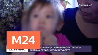 Женщина заставляла ребенка делать уроки в туалете - Москва 24