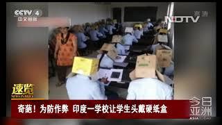 [今日亚洲]速览 奇葩!为防作弊 印度一学校让学生头戴硬纸盒| CCTV中文国际