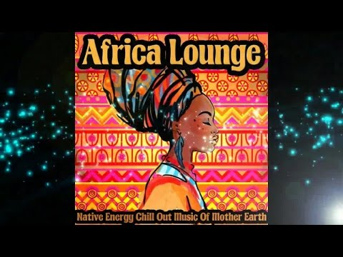 Africa Lounge - Native Energy Chill Out Music of Mother Eart
