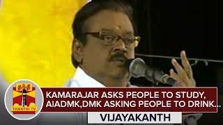 Kamarajar asks People to Study and Jayalalithaa, Karunanidhi asking People to Drink : Vijayakanth
