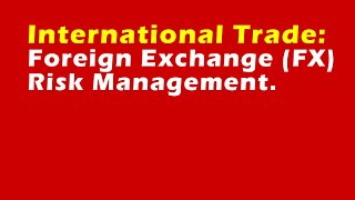 International Trade: Foreign Exchange (FX) Risk Management