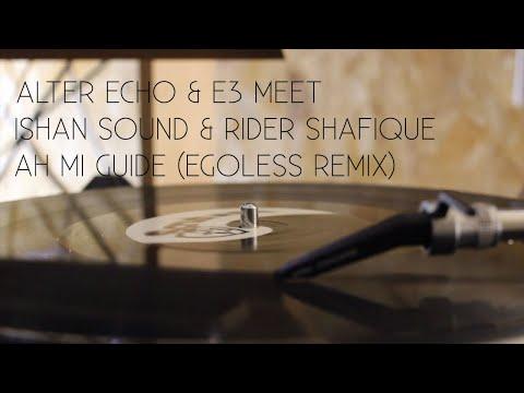Alter Echo & E3 Meet Ishan Sound & Rider Shafique - Ah Mi Guide(Egoless Remix)