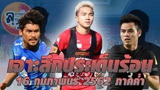 เจาะลึกประเด็นร้อน ข่าวฟุตบอลไทย ภาคค่ำ ประจำวันที่ 17 กุมภาพันธ์ 2562