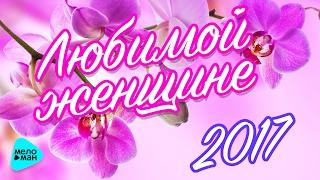 ЛЮБИМОЙ ЖЕНЩИНЕ 2017. Красивые песни о любви. #ВамЛюбимые!
