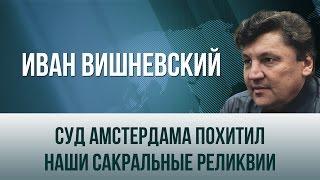 Иван Вишневский   Суд Амстердама похитил наши сакральные реликвии