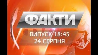 Факты ICTV - Выпуск 18:45 (24.08.2018)