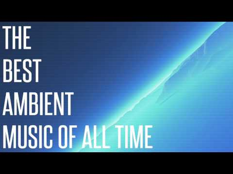 THE BEST AMBIENT MUSIC OF ALL TIME