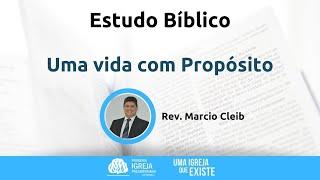 Estudo Bíblico - Uma vida com Propósito | Rev. Marcio Cleib