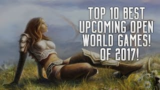 TOP 10 BEST UPCOMING OPEN WORLD GAMES OF 2017 ON PS4, XBOX ONE & PC!