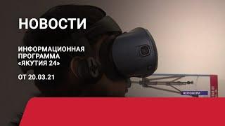 Новостной выпуск в 09:00 от 20.03.21 года. Информационная программа «Якутия 24»