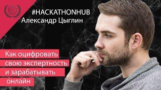 Как оцифровать свою экспертность и зарабатывать онлайн. #HACKATHONHUB, Александр Цыглин