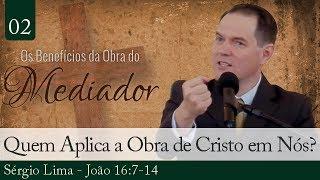 02. Quem Aplica a Obra de Cristo em Nós? - Sérgio Lima