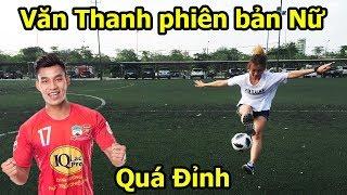 Thử Thách Bóng Đá với Vũ Văn Thanh U23 Việt Nam phiên bản Nữ kỹ thuật đỉnh như Ronaldo