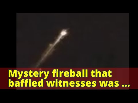 Mystery fireball that baffled witnesses was likely rocket falling back to Earth