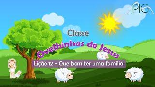 EDB Infância • Classe Ovelhinhas de Jesus • Lição 12 - Que bom ter uma família!