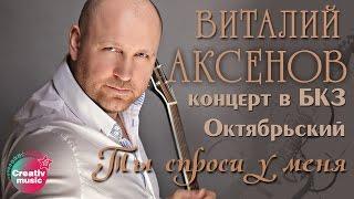 Скачать Виталий Аксенов Ты спроси у меня Концерт в БКЗ Октябрьский