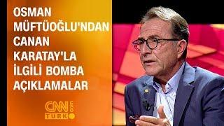 Osman Müftüoğlu'ndan Canan Karatay'la ilgili bomba açıklamalar