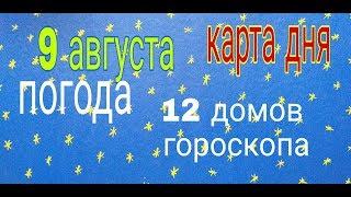 КАРТА ДНЯ 9 АВГУСТА 2019г. ПОГОДА 12 ДОМОВ ГОРОСКОПА