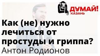 видео: Антон Родионов — ОРВИ: не столько медикаментами, сколько честностью и порядком