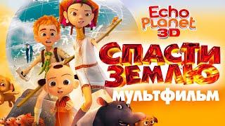 Спасти землю /Echo Planet/ Смотреть мультфильм в HD