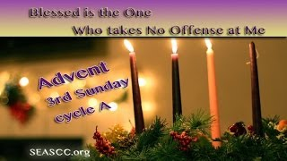 3rd Sunday of Advent (Cycle A) - Blessed is the One who takes no offense at Me