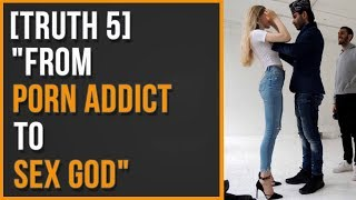"""[Truth 5] """"From Porn Addict to Sex God..."""""""