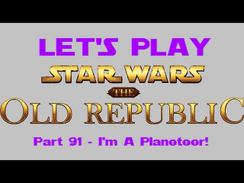 Let's Play Star Wars: The Old Republic - Part 91 - I'm A Planeteer!