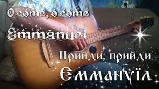 Прийди, прийди Еммануїл (O come, o come Emmanuel на Украинском)