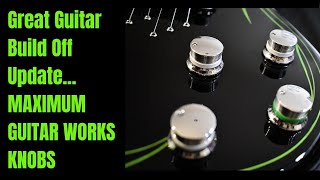 Great Guitar Build Off Update... MAXIMUM GUITAR WORKS KNOBS