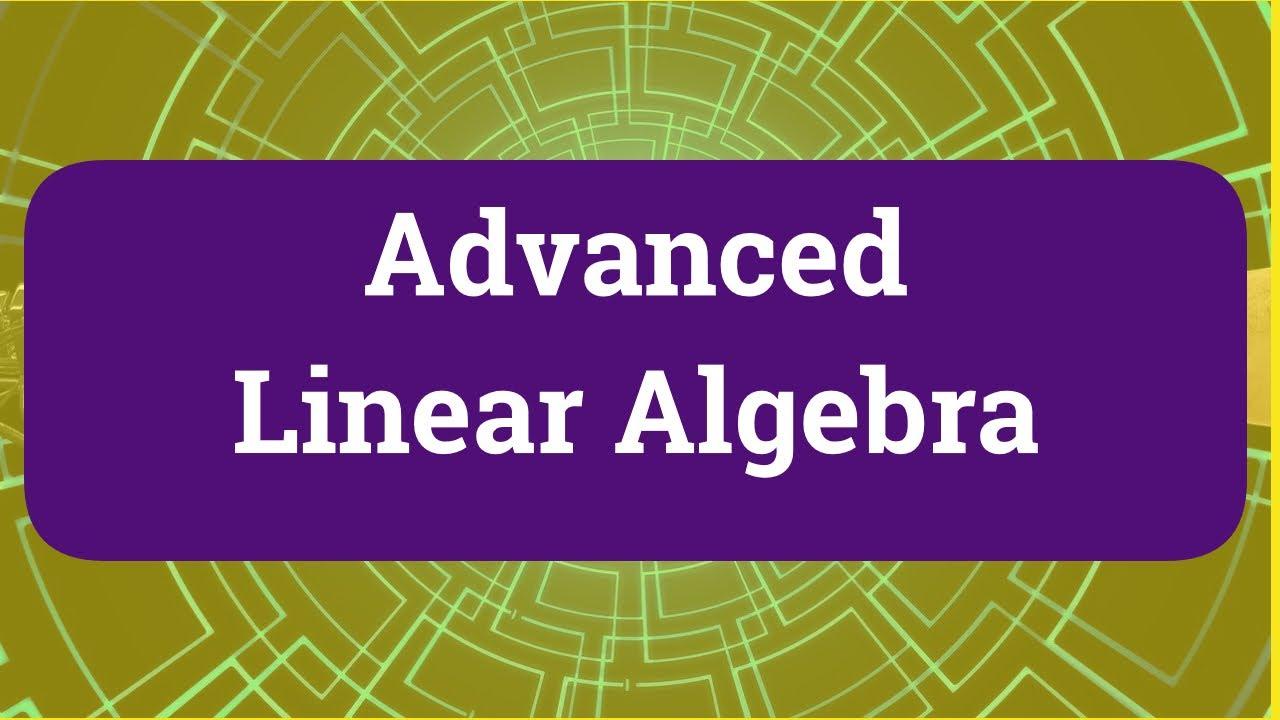 Advanced Linear Algebra Full Video Course