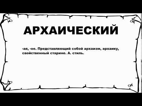 АРХАИЧЕСКИЙ - что это такое? значение и описание