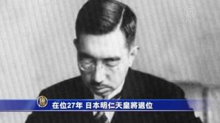 在位27年 日本明仁天皇将退位