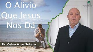 O Alívio Que Jesus Nos Dá | Pr. Celso Azor Sotero
