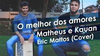 O MELHOR DOS AMORES - Matheus e Kauan  - Eric Mattos (Cover)